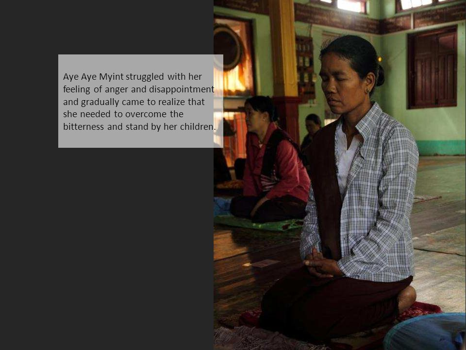 Aye Aye Myint struggled with her feeling of anger and disappointment and gradually came to realize that she needed to overcome the bitterness and stand by her children.