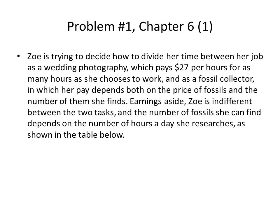 Problem #1, Chapter 6 (1) Zoe is trying to decide how to divide her time between her job as a wedding photography, which pays $27 per hours for as many hours as she chooses to work, and as a fossil collector, in which her pay depends both on the price of fossils and the number of them she finds.