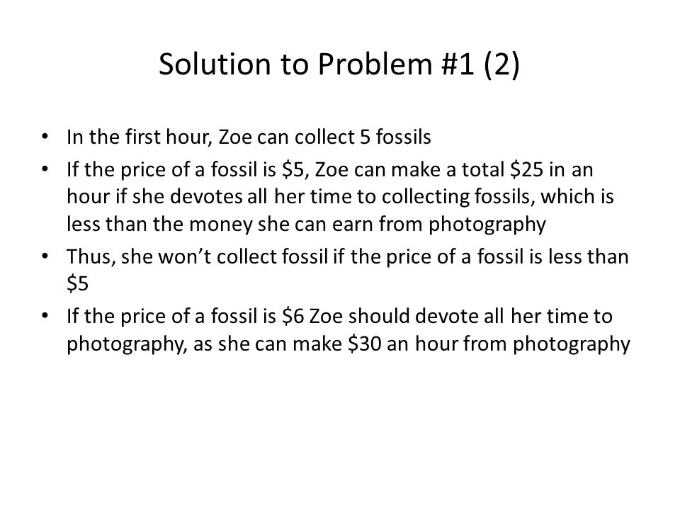 Solution to Problem #1 (2) In the first hour, Zoe can collect 5 fossils If the price of a fossil is $5, Zoe can make a total $25 in an hour if she devotes all her time to collecting fossils, which is less than the money she can earn from photography Thus, she won't collect fossil if the price of a fossil is less than $5 If the price of a fossil is $6 Zoe should devote all her time to photography, as she can make $30 an hour from photography