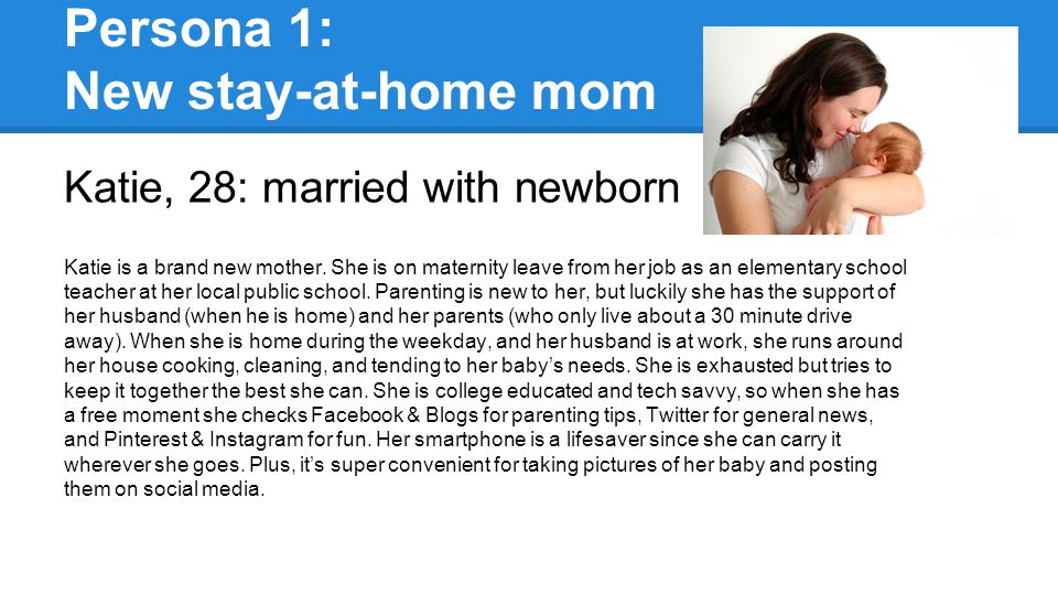 Persona 1: New stay-at-home mom Katie, 28: married with newborn Katie is a brand new mother. She is on maternity leave from her job as an elementary s