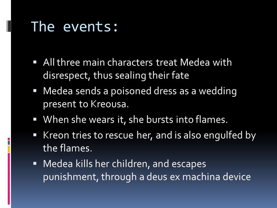 The events:  All three main characters treat Medea with disrespect, thus sealing their fate  Medea sends a poisoned dress as a wedding present to Kreousa.