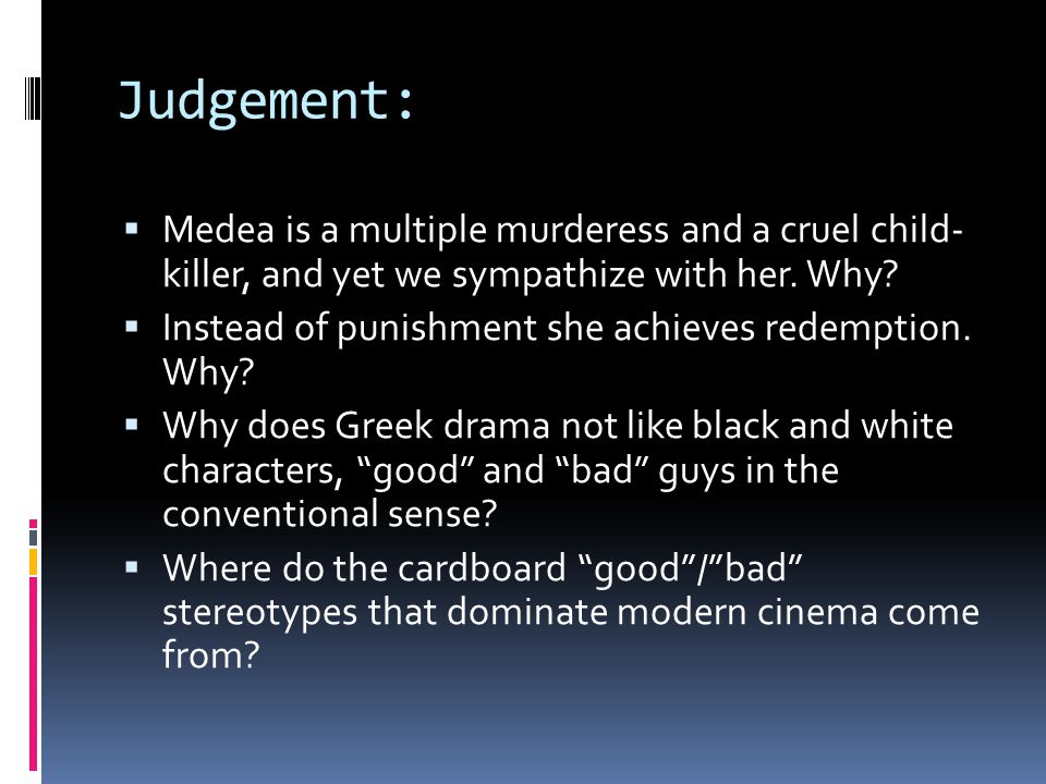 Judgement:  Medea is a multiple murderess and a cruel child- killer, and yet we sympathize with her.