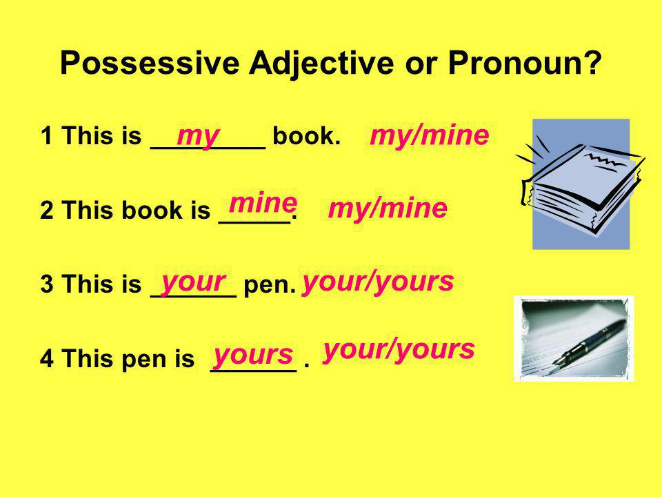 Possessive Adjective or Pronoun? 1 This is ________ book. 2 This book is _____. 3 This is ______ pen. 4 This pen is ______. my/minemy my/mine mine you