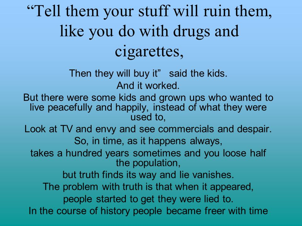 Tell them your stuff will ruin them, like you do with drugs and cigarettes, Then they will buy it said the kids.
