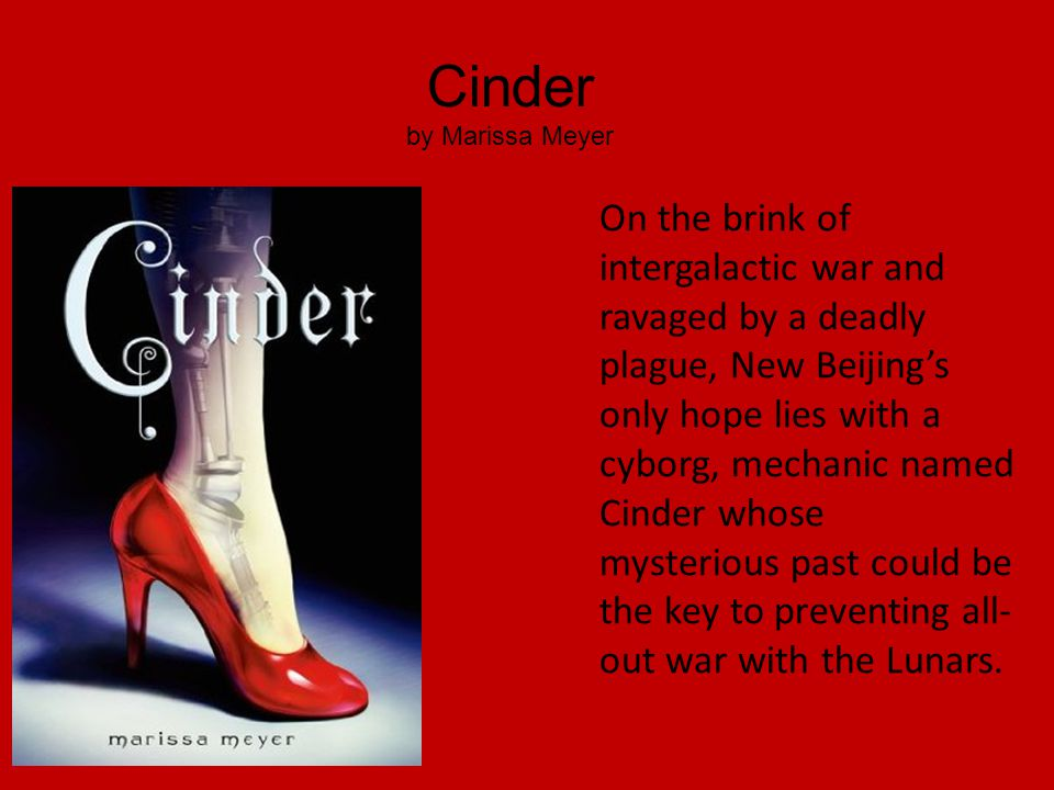 Cinder by Marissa Meyer On the brink of intergalactic war and ravaged by a deadly plague, New Beijing's only hope lies with a cyborg, mechanic named Cinder whose mysterious past could be the key to preventing all- out war with the Lunars.