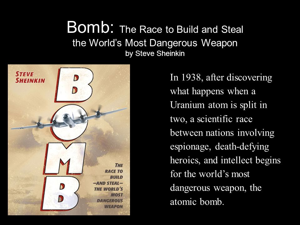 Bomb: The Race to Build and Steal the World's Most Dangerous Weapon by Steve Sheinkin In 1938, after discovering what happens when a Uranium atom is split in two, a scientific race between nations involving espionage, death-defying heroics, and intellect begins for the world's most dangerous weapon, the atomic bomb.