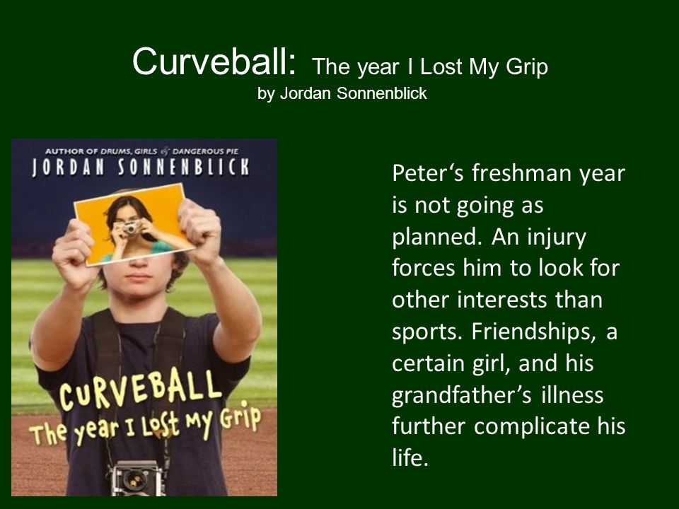Curveball: The year I Lost My Grip by Jordan Sonnenblick Peter's freshman year is not going as planned.