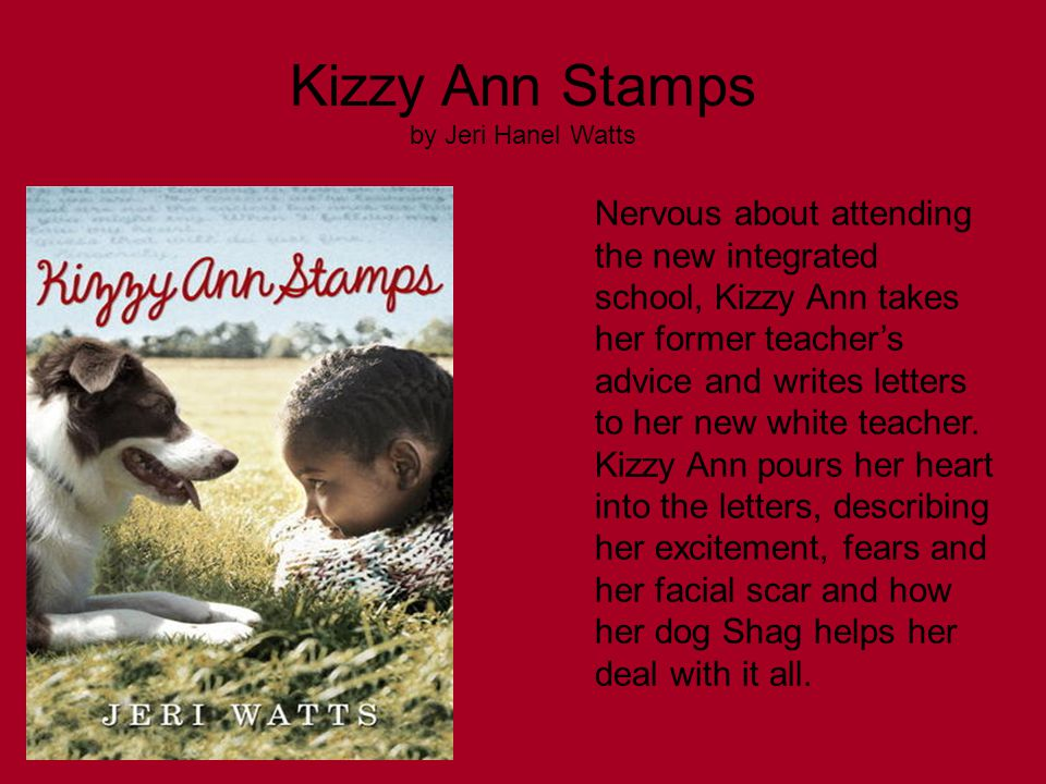 Kizzy Ann Stamps by Jeri Hanel Watts Nervous about attending the new integrated school, Kizzy Ann takes her former teacher's advice and writes letters to her new white teacher.