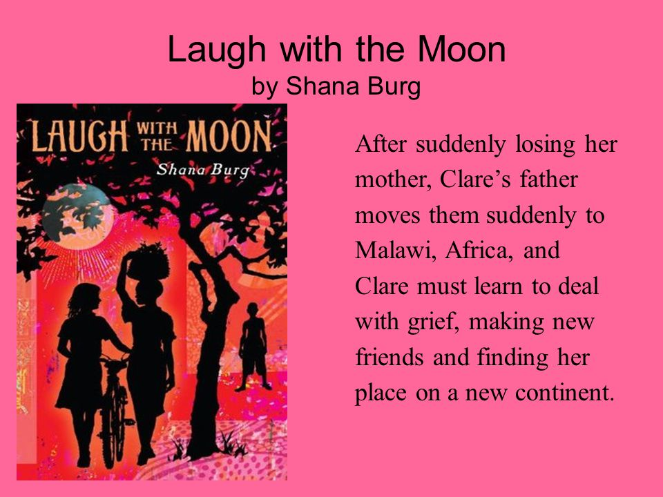 Laugh with the Moon by Shana Burg After suddenly losing her mother, Clare's father moves them suddenly to Malawi, Africa, and Clare must learn to deal with grief, making new friends and finding her place on a new continent.
