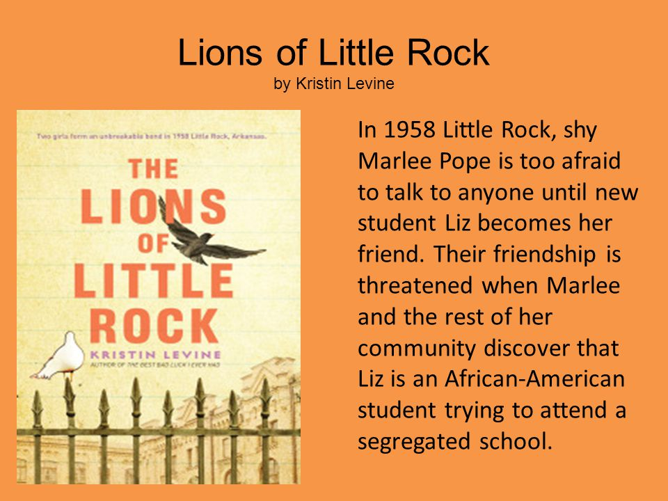 Lions of Little Rock by Kristin Levine In 1958 Little Rock, shy Marlee Pope is too afraid to talk to anyone until new student Liz becomes her friend.