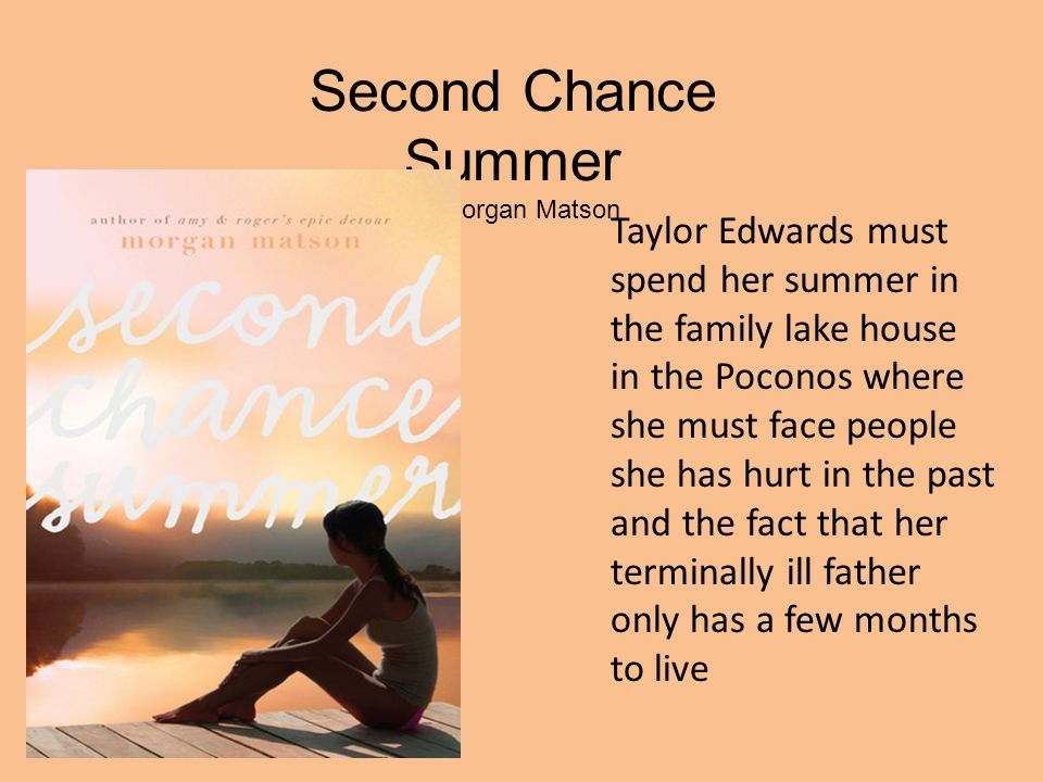 Second Chance Summer by Morgan Matson Taylor Edwards must spend her summer in the family lake house in the Poconos where she must face people she has hurt in the past and the fact that her terminally ill father only has a few months to live