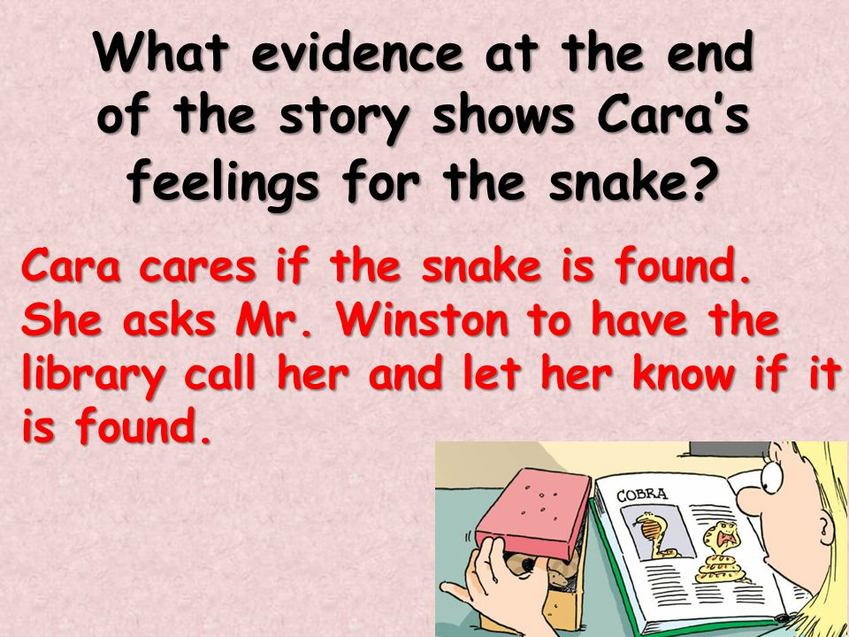 What evidence at the end of the story shows Cara's feelings for the snake ? Cara cares if the snake is found. She asks Mr. Winston to have the library