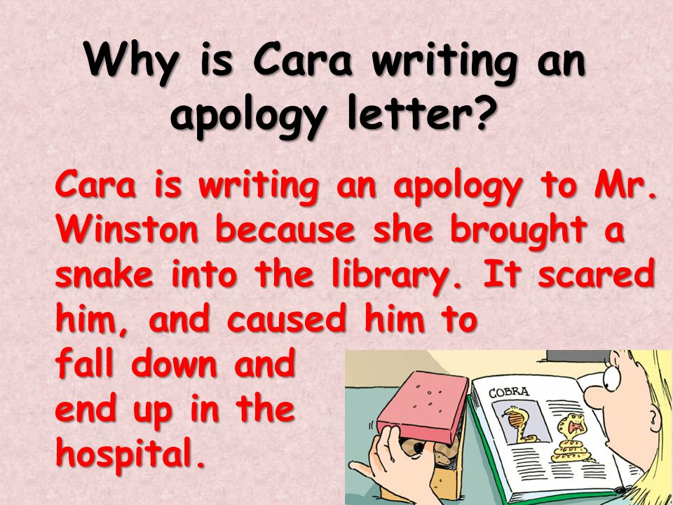 Why is Cara writing an apology letter? Cara is writing an apology to Mr. Winston because she brought a snake into the library. It scared him, and caus