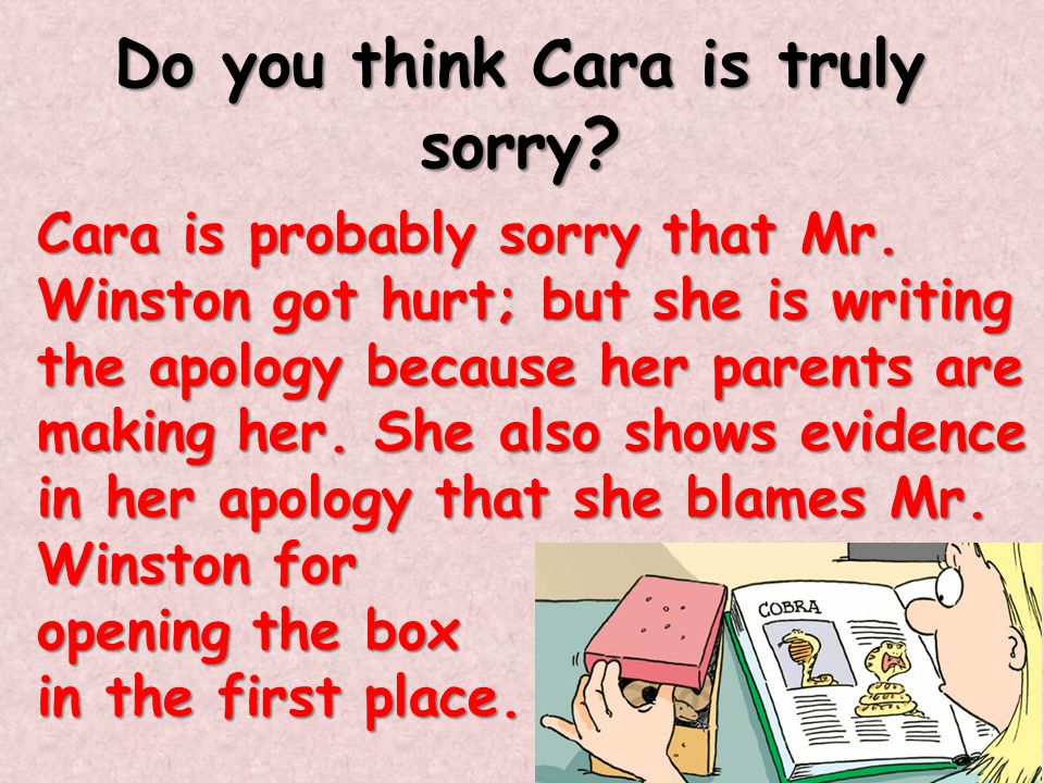 Do you think Cara is truly sorry ? Cara is probably sorry that Mr. Winston got hurt; but she is writing the apology because her parents are making her