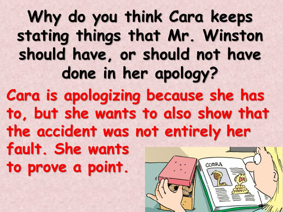 Why do you think Cara keeps stating things that Mr. Winston should have, or should not have done in her apology? Cara is apologizing because she has t