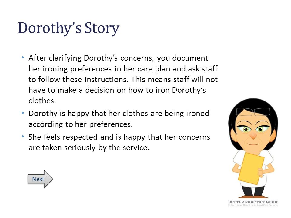 Dorothy's Story After clarifying Dorothy's concerns, you document her ironing preferences in her care plan and ask staff to follow these instructions.
