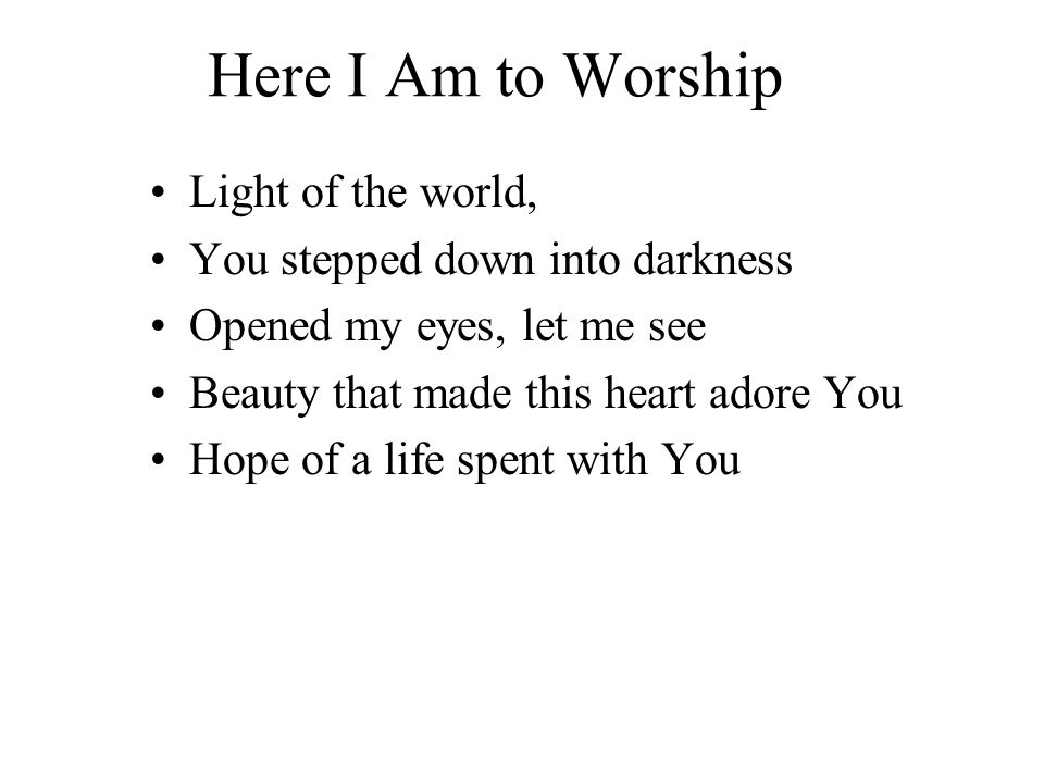 Here I Am to Worship Light of the world, You stepped down into darkness Opened my eyes, let me see Beauty that made this heart adore You Hope of a life spent with You