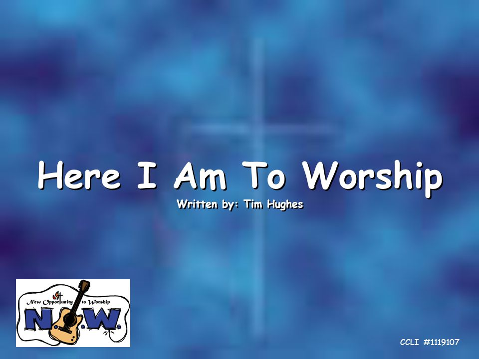 Here I Am To Worship Written by: Tim Hughes Here I Am To Worship Written by: Tim Hughes CCLI #1119107