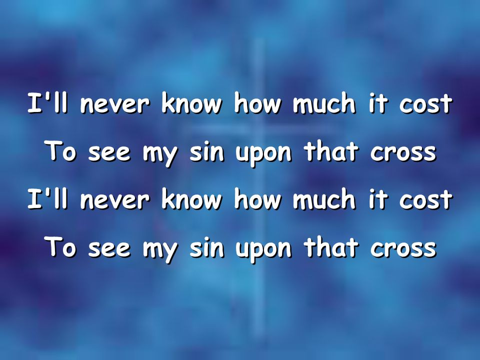 I ll never know how much it cost To see my sin upon that cross I ll never know how much it cost To see my sin upon that cross I ll never know how much it cost To see my sin upon that cross I ll never know how much it cost To see my sin upon that cross