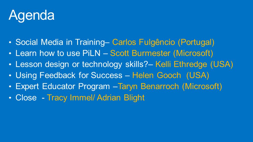 Social Media in Training– Carlos Fulgêncio (Portugal) Learn how to use PiLN – Scott Burmester (Microsoft) Lesson design or technology skills?– Kelli Ethredge (USA) Using Feedback for Success – Helen Gooch (USA) Expert Educator Program –Taryn Benarroch (Microsoft) Close - Tracy Immel/ Adrian Blight