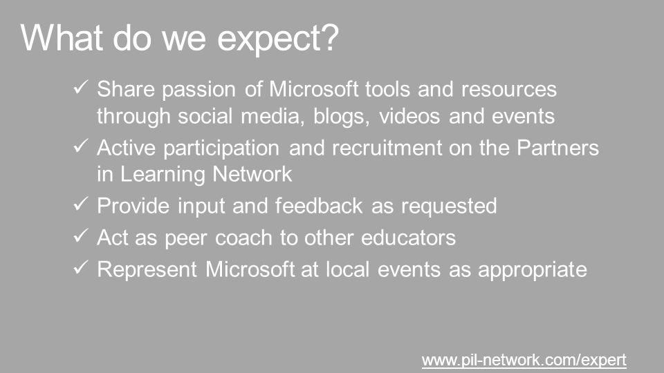 Share passion of Microsoft tools and resources through social media, blogs, videos and events Active participation and recruitment on the Partners in Learning Network Provide input and feedback as requested Act as peer coach to other educators Represent Microsoft at local events as appropriate www.pil-network.com/expert