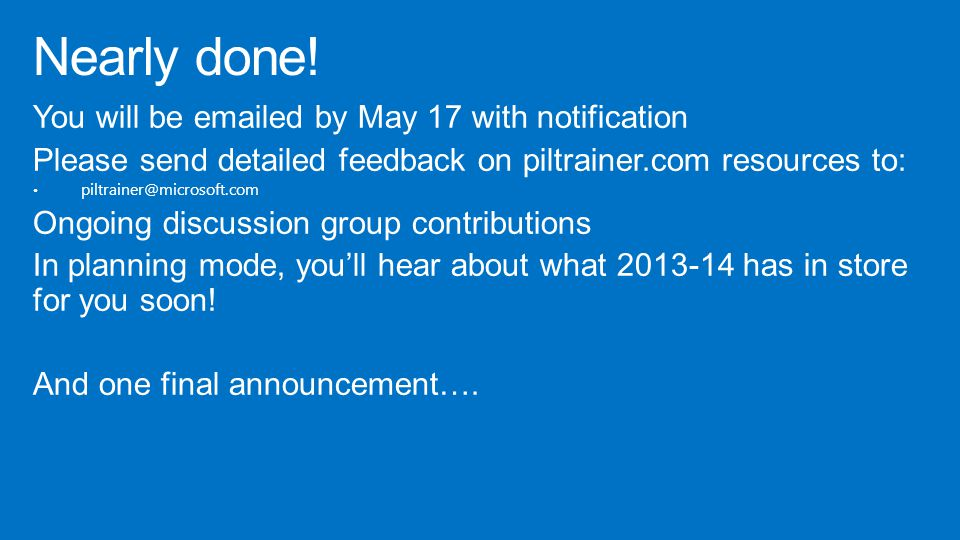 You will be emailed by May 17 with notification Please send detailed feedback on piltrainer.com resources to: piltrainer@microsoft.com Ongoing discussion group contributions In planning mode, you'll hear about what 2013-14 has in store for you soon.