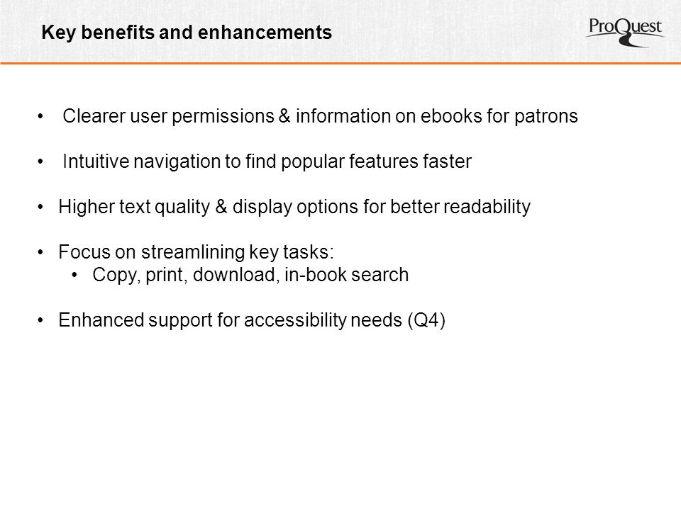 Key benefits and enhancements Clearer user permissions & information on ebooks for patrons Intuitive navigation to find popular features faster Higher text quality & display options for better readability Focus on streamlining key tasks: Copy, print, download, in-book search Enhanced support for accessibility needs (Q4)
