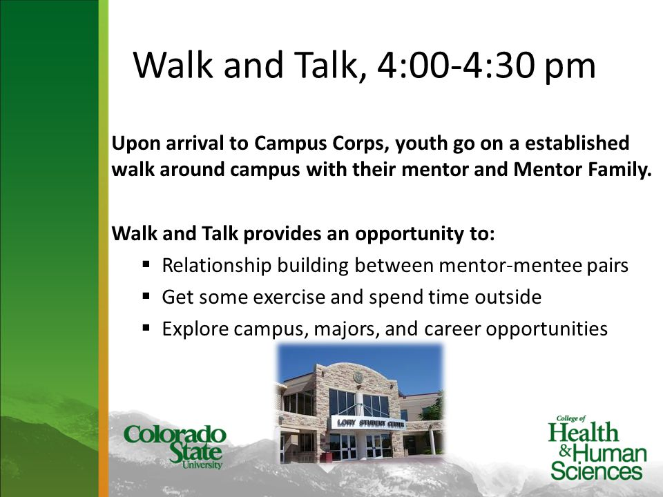 Walk and Talk, 4:00-4:30 pm Upon arrival to Campus Corps, youth go on a established walk around campus with their mentor and Mentor Family. Walk and T