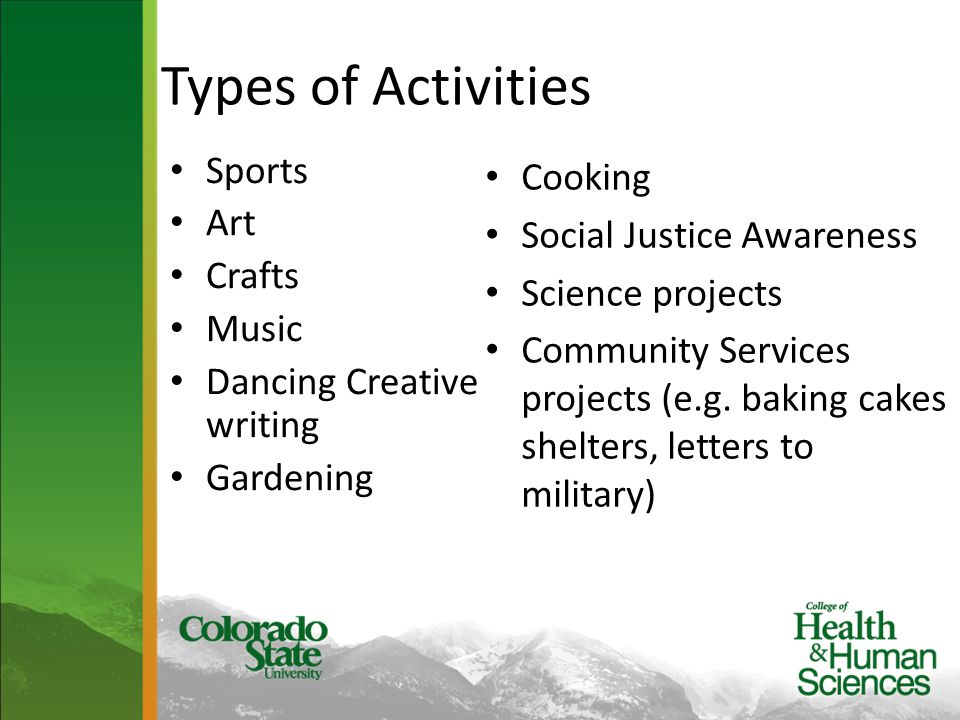 Types of Activities Sports Art Crafts Music Dancing Creative writing Gardening Cooking Social Justice Awareness Science projects Community Services pr
