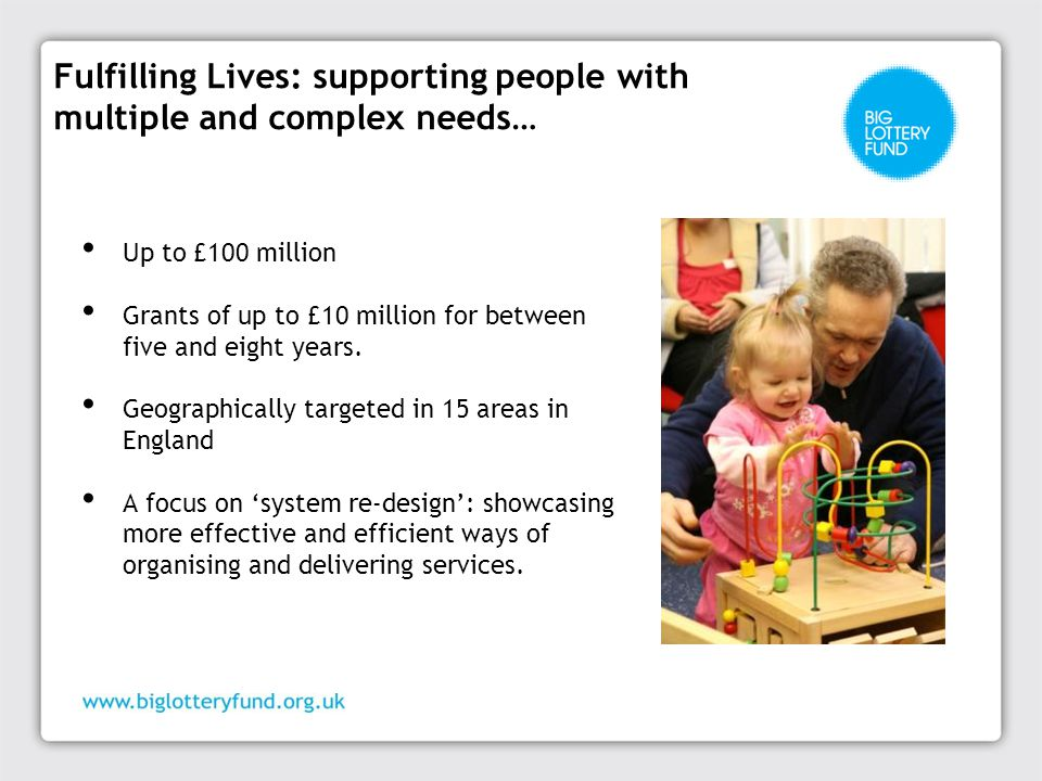 Fulfilling Lives: supporting people with multiple and complex needs… Up to £100 million Grants of up to £10 million for between five and eight years.