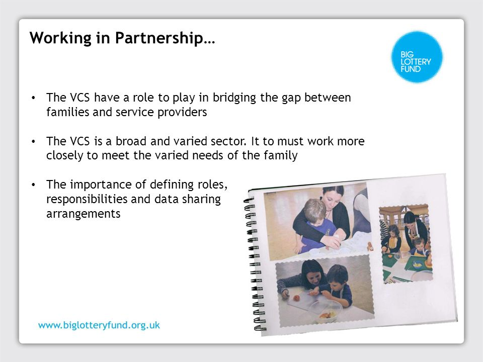 Working in Partnership… The VCS have a role to play in bridging the gap between families and service providers The VCS is a broad and varied sector.