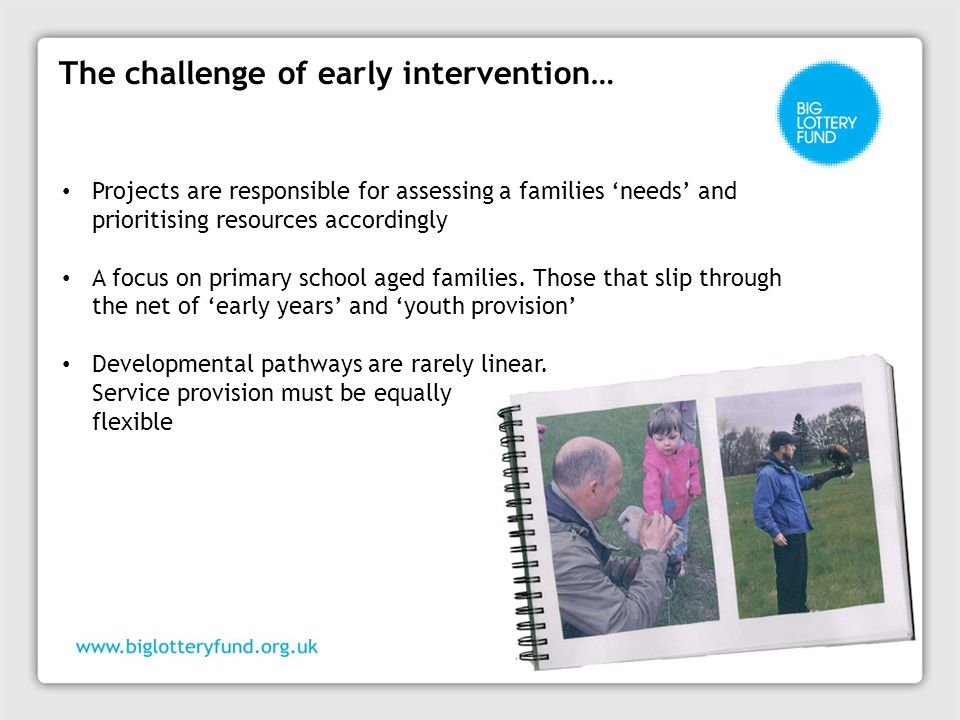The challenge of early intervention… Projects are responsible for assessing a families 'needs' and prioritising resources accordingly A focus on primary school aged families.