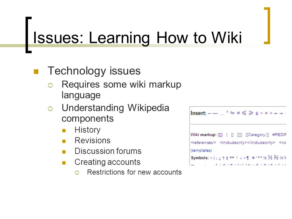 Issues: Learning How to Wiki Technology issues  Requires some wiki markup language  Understanding Wikipedia components History Revisions Discussion forums Creating accounts  Restrictions for new accounts