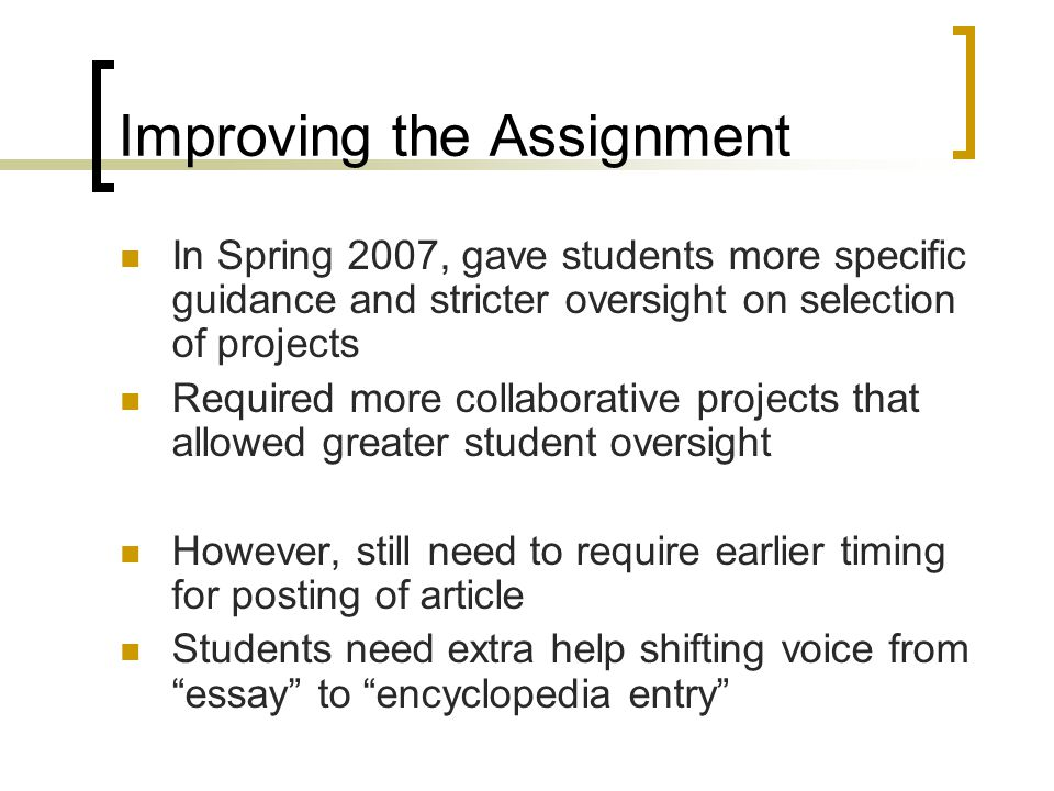 Improving the Assignment In Spring 2007, gave students more specific guidance and stricter oversight on selection of projects Required more collaborative projects that allowed greater student oversight However, still need to require earlier timing for posting of article Students need extra help shifting voice from essay to encyclopedia entry
