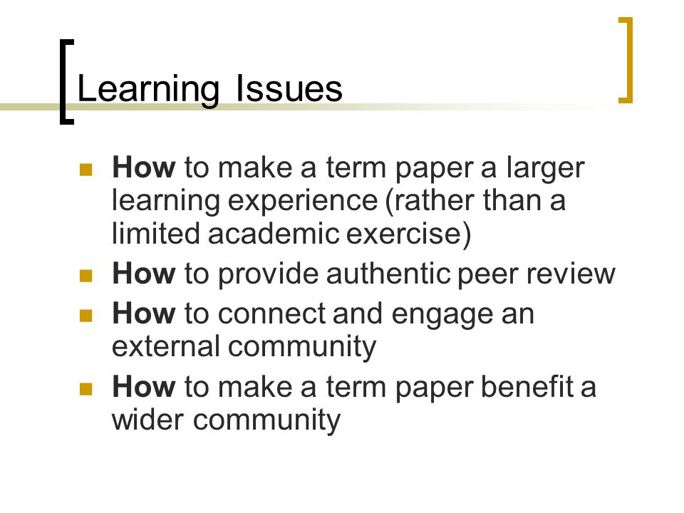 Learning Issues How to make a term paper a larger learning experience (rather than a limited academic exercise) How to provide authentic peer review How to connect and engage an external community How to make a term paper benefit a wider community