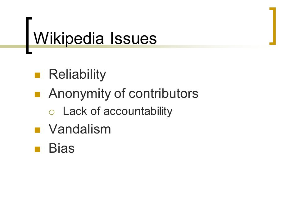 Wikipedia Issues Reliability Anonymity of contributors  Lack of accountability Vandalism Bias