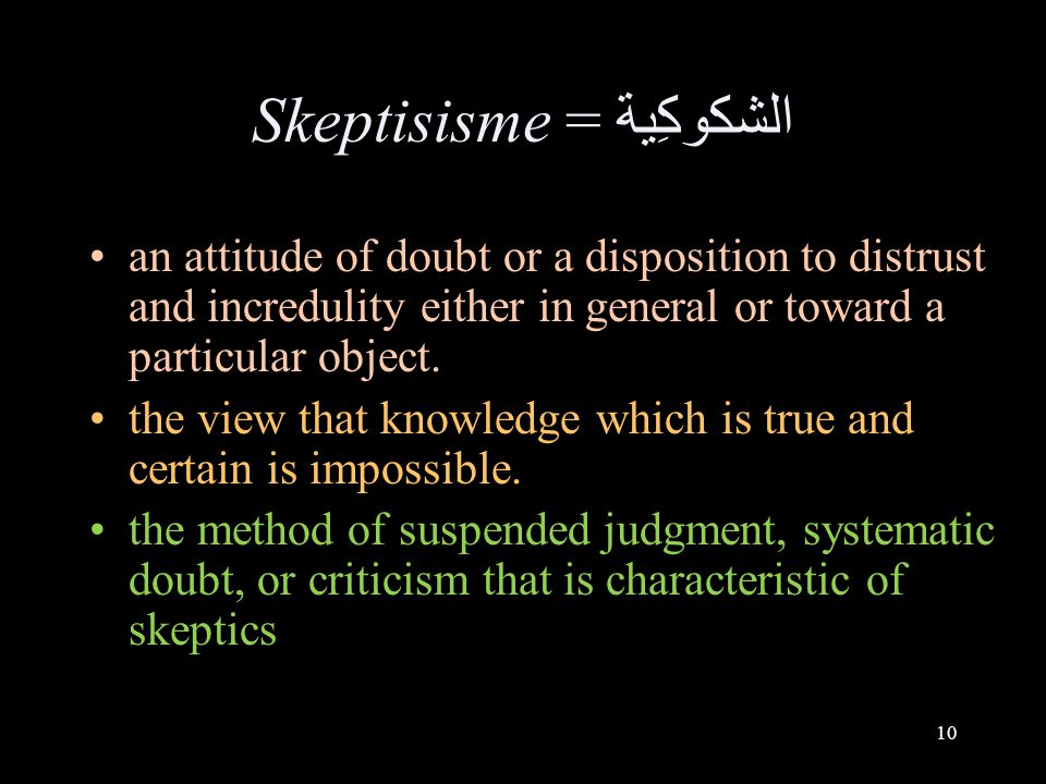10 Skeptisisme = الشكوكِية an attitude of doubt or a disposition to distrust and incredulity either in general or toward a particular object. the view