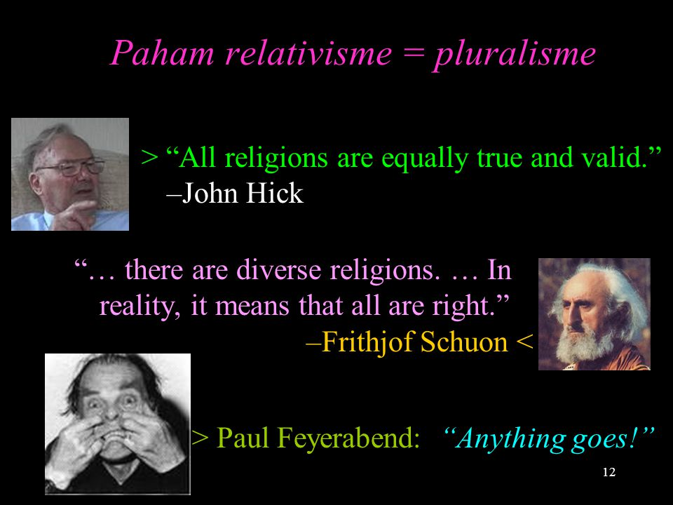 "12 Paham relativisme = pluralisme ""… there are diverse religions. … In reality, it means that all are right."" –Frithjof Schuon < > Paul Feyerabend: ""A"