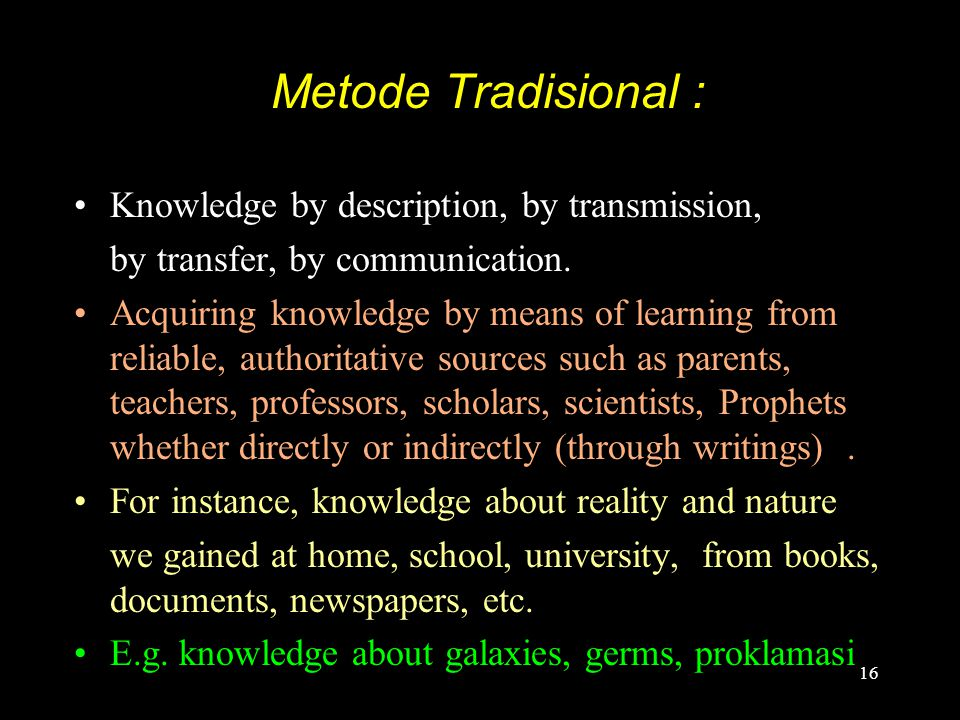 16 Metode Tradisional : Knowledge by description, by transmission, by transfer, by communication. Acquiring knowledge by means of learning from reliab