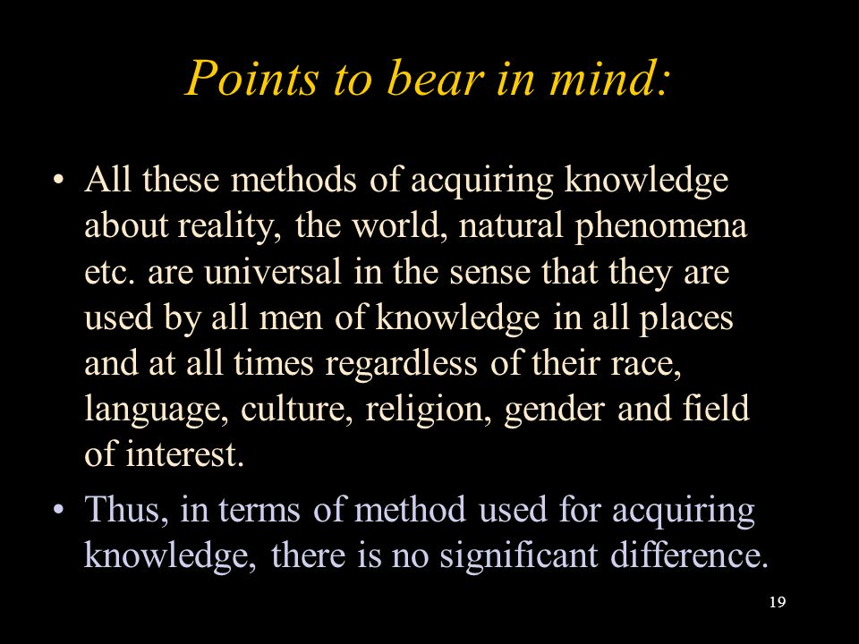 19 Points to bear in mind: All these methods of acquiring knowledge about reality, the world, natural phenomena etc. are universal in the sense that t