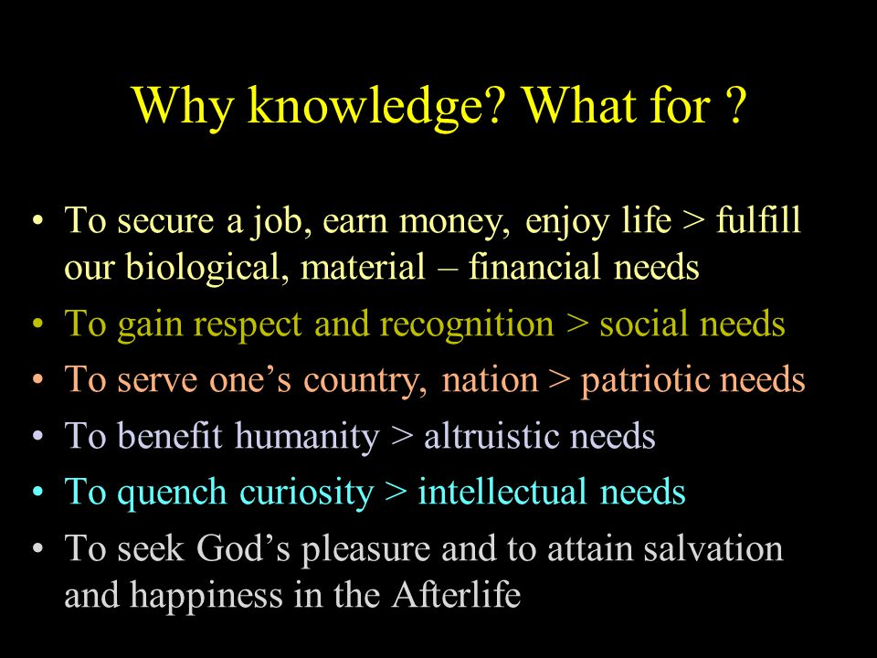 Why knowledge? What for ? To secure a job, earn money, enjoy life > fulfill our biological, material – financial needs To gain respect and recognition