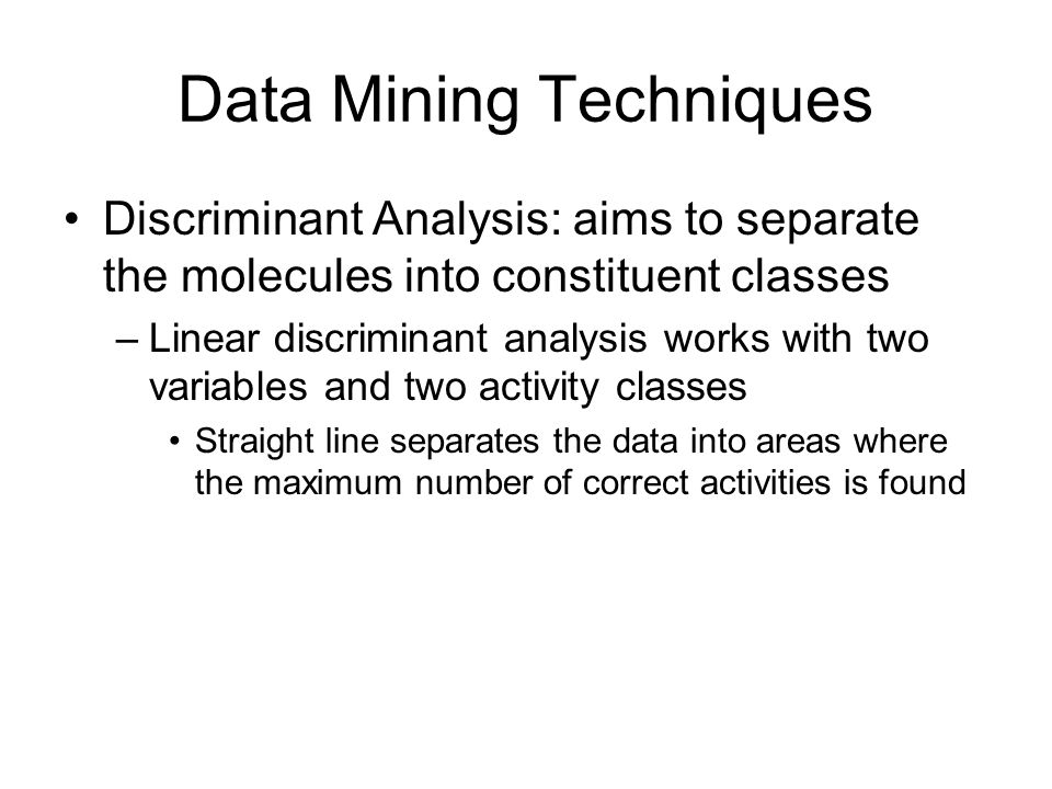 Data Mining Techniques Discriminant Analysis: aims to separate the molecules into constituent classes –Linear discriminant analysis works with two variables and two activity classes Straight line separates the data into areas where the maximum number of correct activities is found