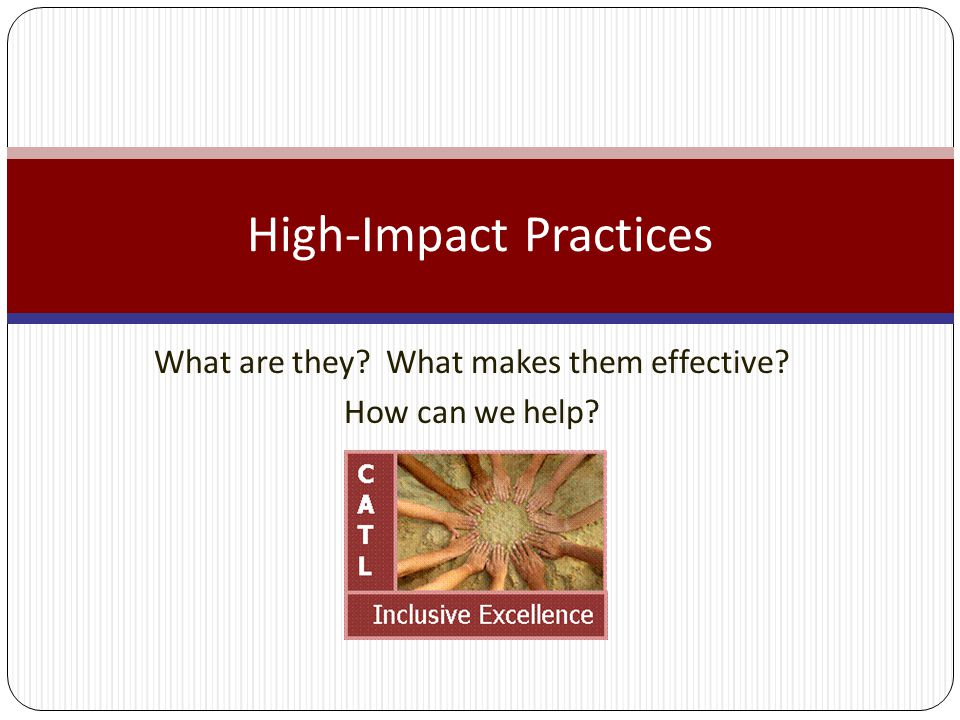 What are they What makes them effective How can we help High-Impact Practices