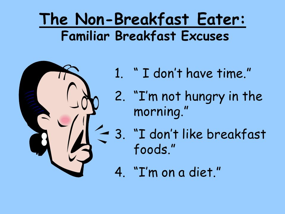 The Non-Breakfast Eater: Familiar Breakfast Excuses 1. I don't have time. 2. I'm not hungry in the morning. 3. I don't like breakfast foods. 4. I'm on a diet.