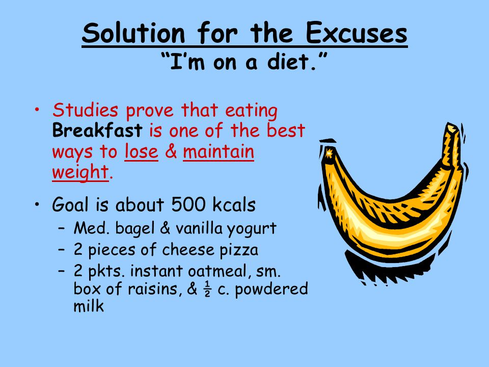 Solution for the Excuses I'm on a diet. Studies prove that eating Breakfast is one of the best ways to lose & maintain weight.