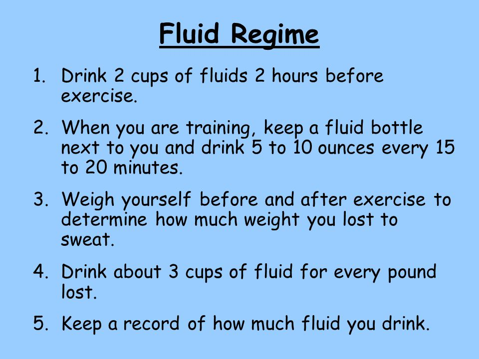 Fluid Regime 1.Drink 2 cups of fluids 2 hours before exercise.