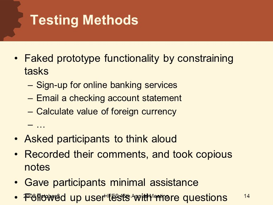2002 October 3HFES 46th Annual Meeting14 Testing Methods Faked prototype functionality by constraining tasks – Sign-up for online banking services – Email a checking account statement – Calculate value of foreign currency – … Asked participants to think aloud Recorded their comments, and took copious notes Gave participants minimal assistance Followed up user tests with more questions