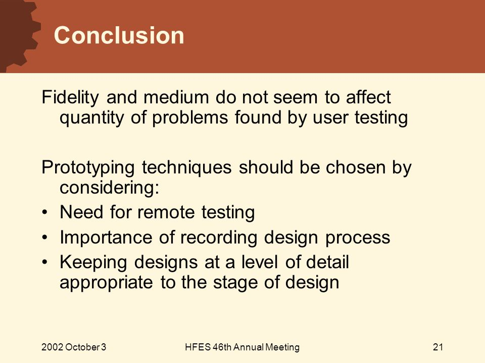 2002 October 3HFES 46th Annual Meeting21 Conclusion Fidelity and medium do not seem to affect quantity of problems found by user testing Prototyping techniques should be chosen by considering: Need for remote testing Importance of recording design process Keeping designs at a level of detail appropriate to the stage of design