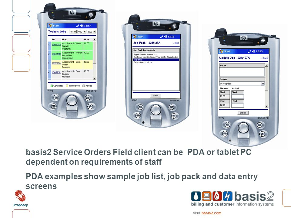 visit basis2.com basis2 Service Orders Field client can be PDA or tablet PC dependent on requirements of staff PDA examples show sample job list, job pack and data entry screens