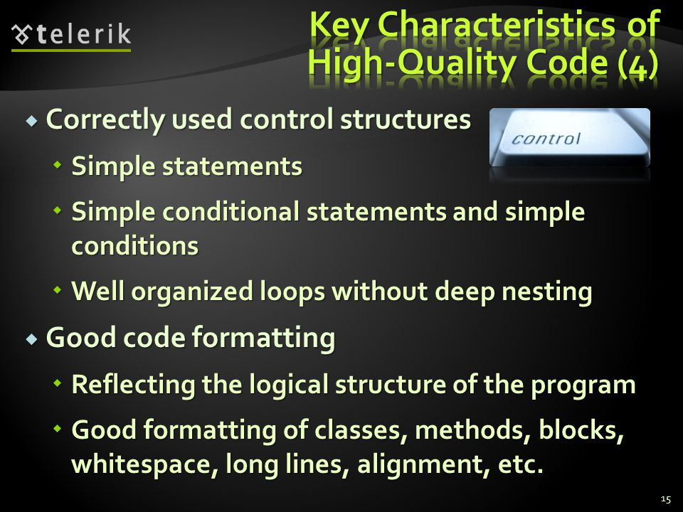  Correctly used control structures  Simple statements  Simple conditional statements and simple conditions  Well organized loops without deep nesting  Good code formatting  Reflecting the logical structure of the program  Good formatting of classes, methods, blocks, whitespace, long lines, alignment, etc.